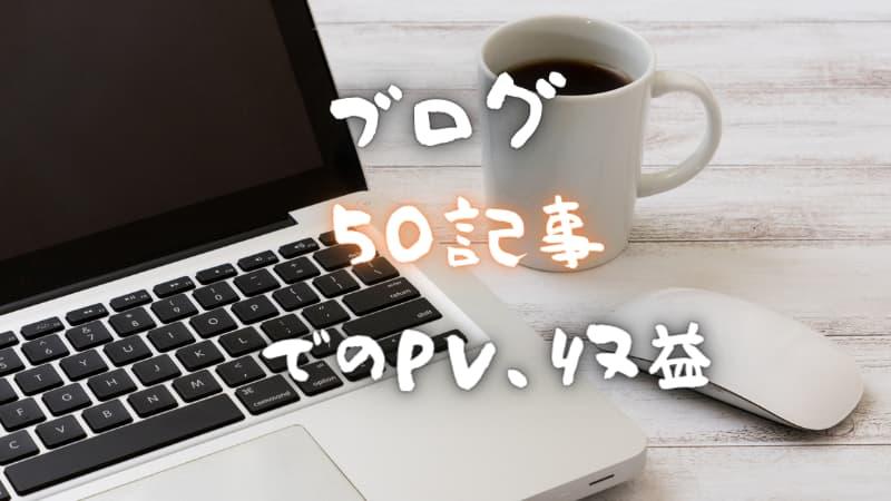 ブログ50記事達成!PV(アクセス数)収益・目安